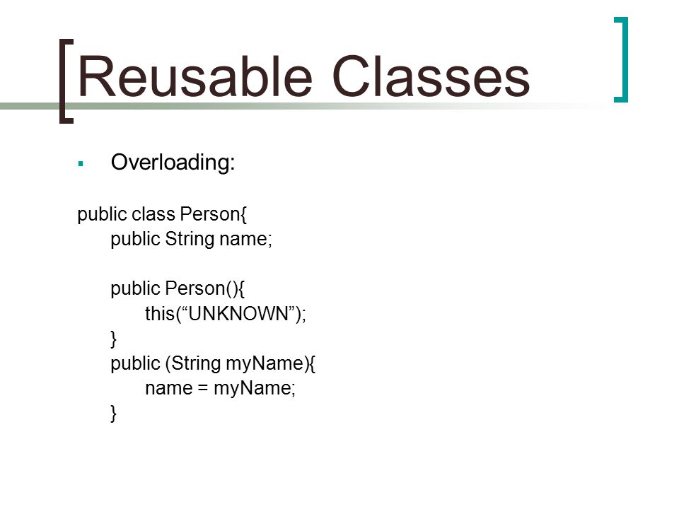 Reusable Classes  Overloading: public class Person{ public String name; public Person(){ this( UNKNOWN ); } public (String myName){ name = myName; }