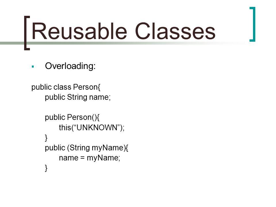 "Reusable Classes  Overloading: public class Person{ public String name; public Person(){ this(""UNKNOWN""); } public (String myName){ name = myName; }"