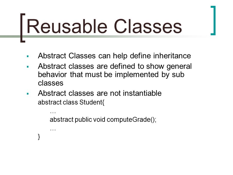 Reusable Classes  Abstract Classes can help define inheritance  Abstract classes are defined to show general behavior that must be implemented by sub classes  Abstract classes are not instantiable abstract class Student{ … abstract public void computeGrade(); … }