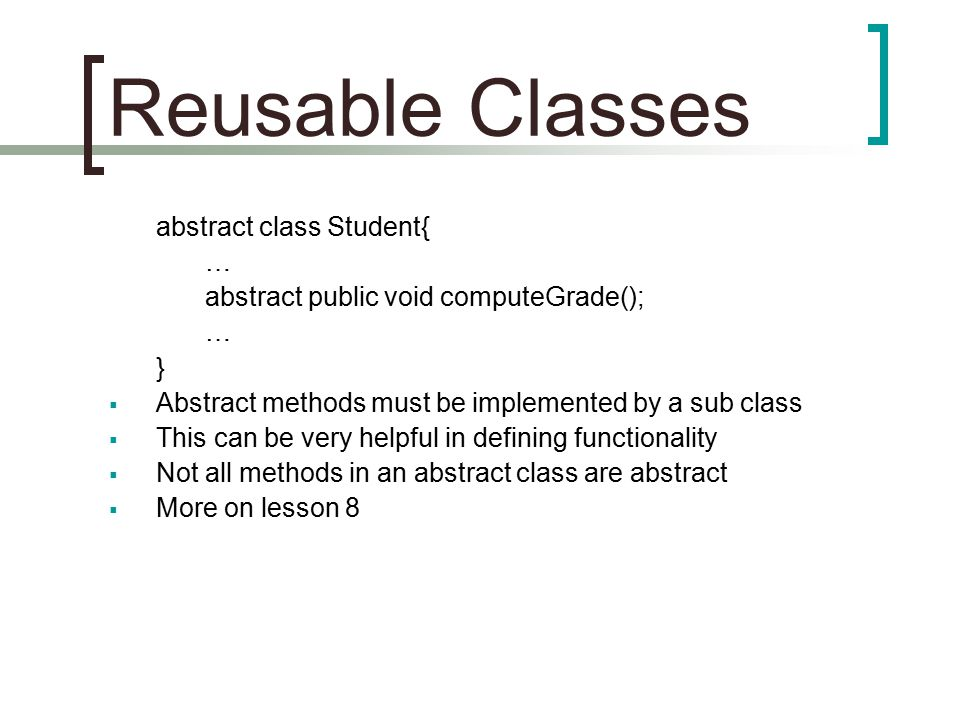 Reusable Classes abstract class Student{ … abstract public void computeGrade(); … }  Abstract methods must be implemented by a sub class  This can be very helpful in defining functionality  Not all methods in an abstract class are abstract  More on lesson 8