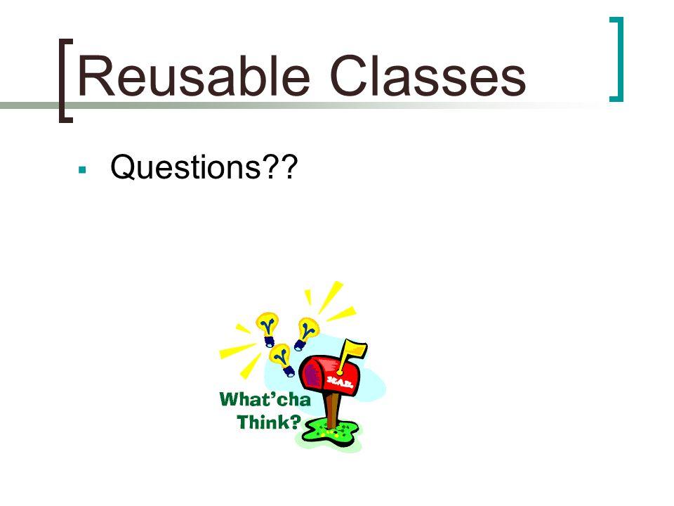 Reusable Classes  Questions??