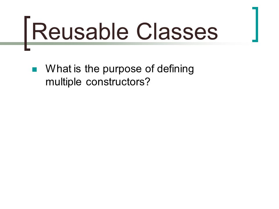 Reusable Classes What is the purpose of defining multiple constructors