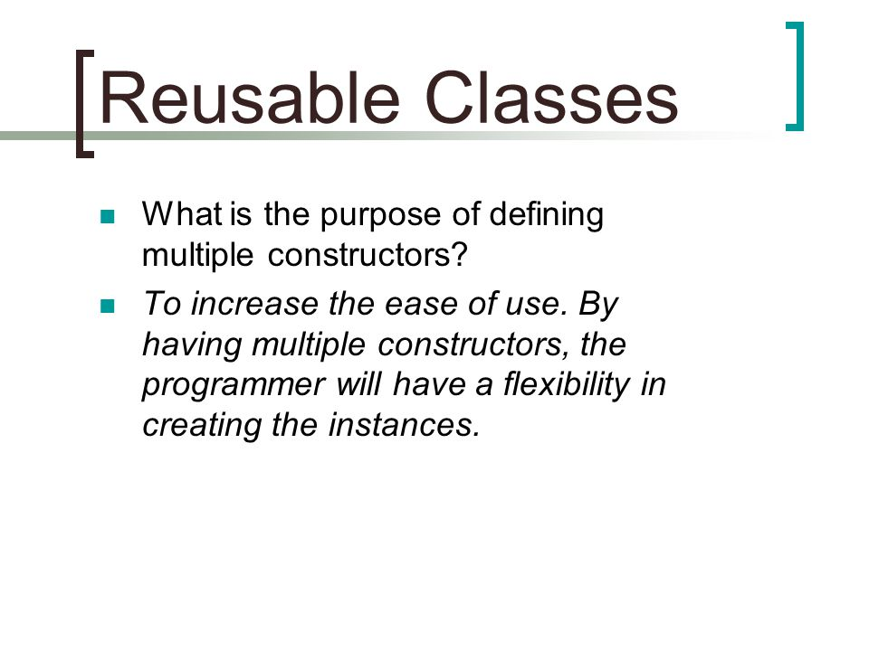 Reusable Classes What is the purpose of defining multiple constructors? To increase the ease of use. By having multiple constructors, the programmer w