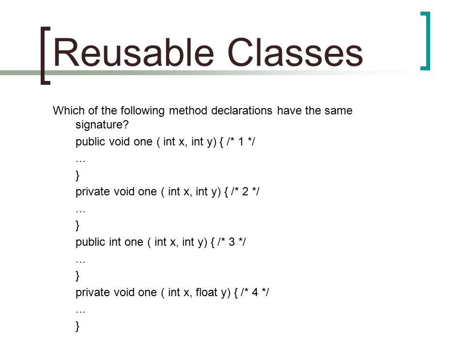 Reusable Classes Which of the following method declarations have the same signature? public void one ( int x, int y) { /* 1 */... } private void one (