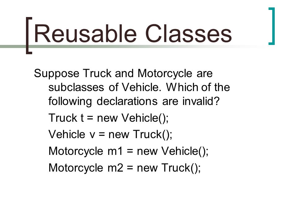 Reusable Classes Suppose Truck and Motorcycle are subclasses of Vehicle.