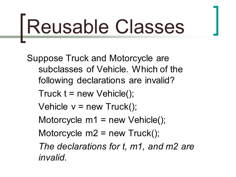 Reusable Classes Suppose Truck and Motorcycle are subclasses of Vehicle. Which of the following declarations are invalid? Truck t = new Vehicle(); Veh