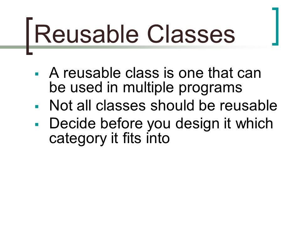 Reusable Classes  A reusable class is one that can be used in multiple programs  Not all classes should be reusable  Decide before you design it which category it fits into