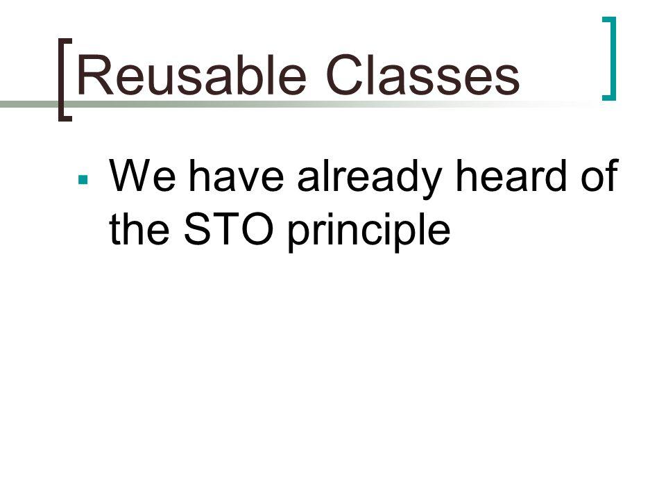 Reusable Classes  We have already heard of the STO principle