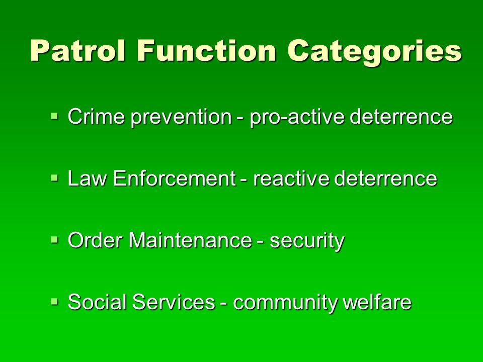 Patrol Function Categories  Crime prevention - pro-active deterrence  Law Enforcement - reactive deterrence  Order Maintenance - security  Social Services - community welfare