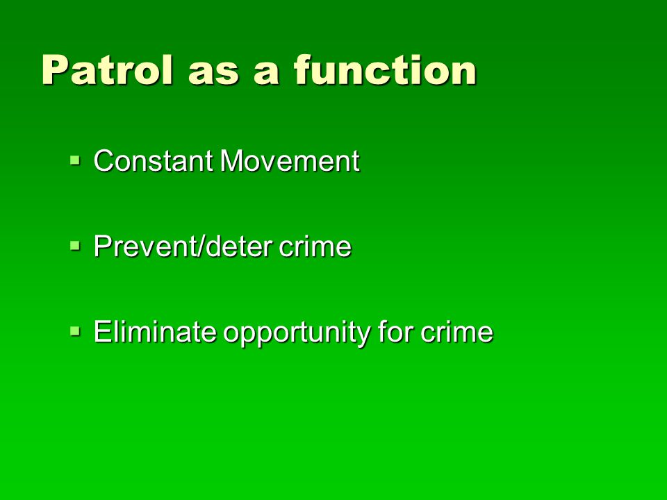 Patrol Function Categories  Crime prevention - pro-active deterrence  Law Enforcement - reactive deterrence  Order Maintenance - security  Social Services - community welfare
