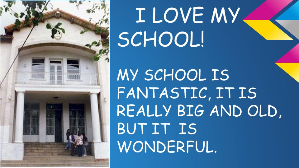 I LOVE MY SCHOOL! MY SCHOOL IS FANTASTIC, IT IS REALLY BIG AND OLD, BUT IT IS WONDERFUL.