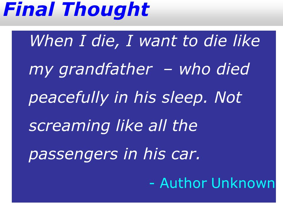 Final Thought When I die, I want to die like my grandfather – who died peacefully in his sleep.