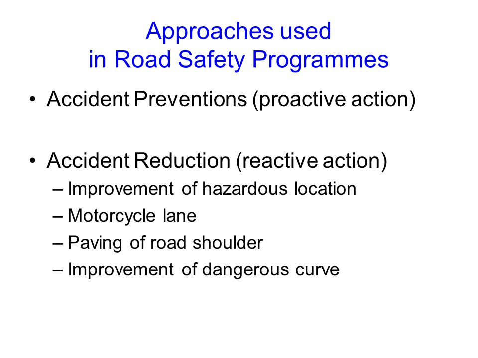 Approaches used in Road Safety Programmes Accident Preventions (proactive action) Accident Reduction (reactive action) –Improvement of hazardous location –Motorcycle lane –Paving of road shoulder –Improvement of dangerous curve