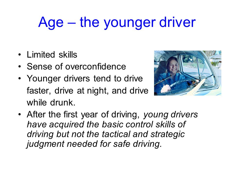 Age – the younger driver Limited skills Sense of overconfidence Younger drivers tend to drive faster, drive at night, and drive while drunk.