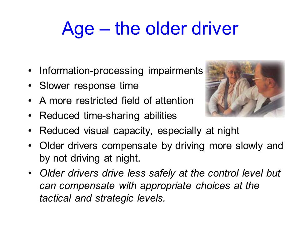 Age – the older driver Information-processing impairments Slower response time A more restricted field of attention Reduced time-sharing abilities Reduced visual capacity, especially at night Older drivers compensate by driving more slowly and by not driving at night.