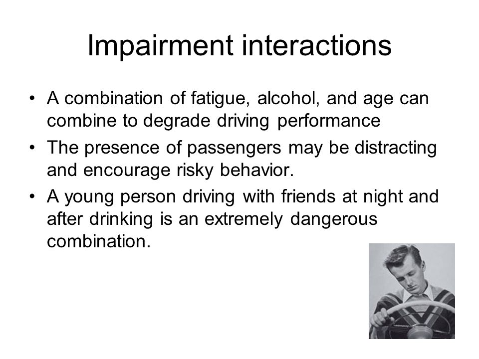 Impairment interactions A combination of fatigue, alcohol, and age can combine to degrade driving performance The presence of passengers may be distracting and encourage risky behavior.