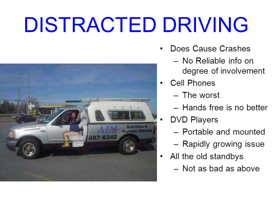 DISTRACTED DRIVING Does Cause Crashes –No Reliable info on degree of involvement Cell Phones –The worst –Hands free is no better DVD Players –Portable and mounted –Rapidly growing issue All the old standbys –Not as bad as above