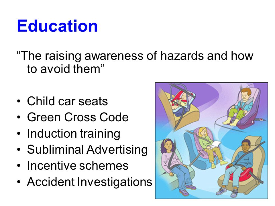 Education The raising awareness of hazards and how to avoid them Child car seats Green Cross Code Induction training Subliminal Advertising Incentive schemes Accident Investigations