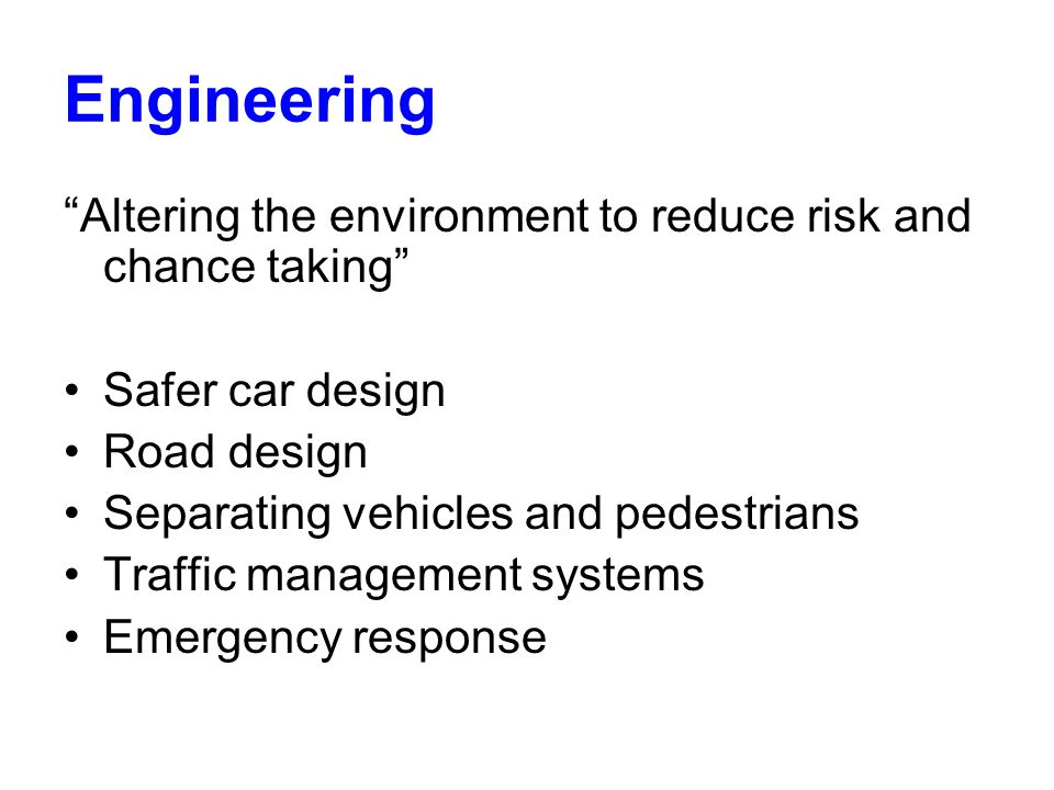 Engineering Altering the environment to reduce risk and chance taking Safer car design Road design Separating vehicles and pedestrians Traffic management systems Emergency response