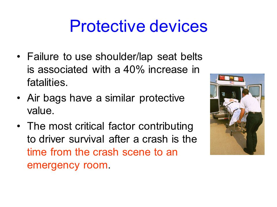 Protective devices Failure to use shoulder/lap seat belts is associated with a 40% increase in fatalities.