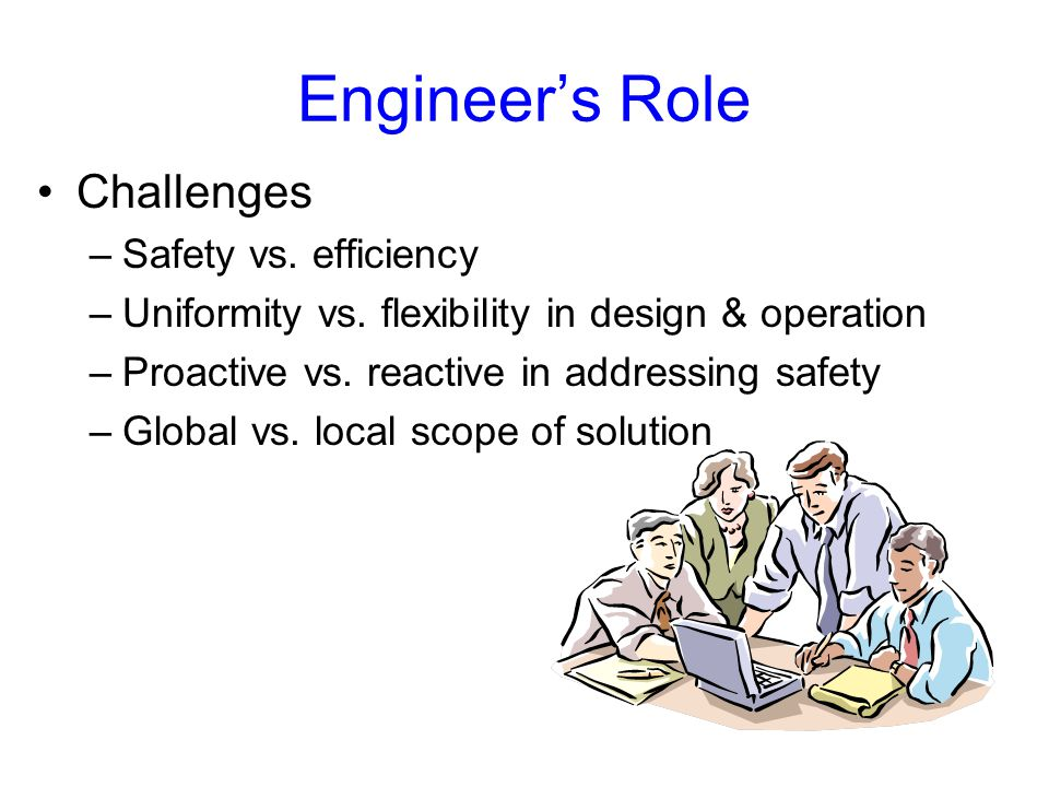 Engineer's Role Challenges –Safety vs. efficiency –Uniformity vs.