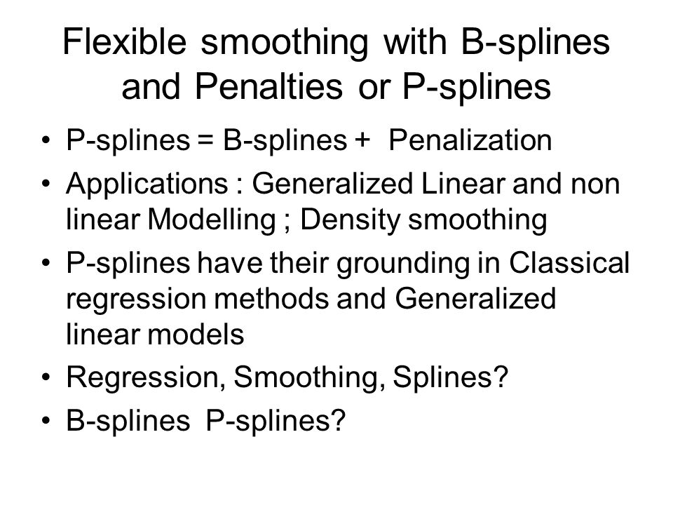 Flexible smoothing with B-splines and Penalties or P-splines P-splines = B-splines + Penalization Applications : Generalized Linear and non linear Modelling ; Density smoothing P-splines have their grounding in Classical regression methods and Generalized linear models Regression, Smoothing, Splines.