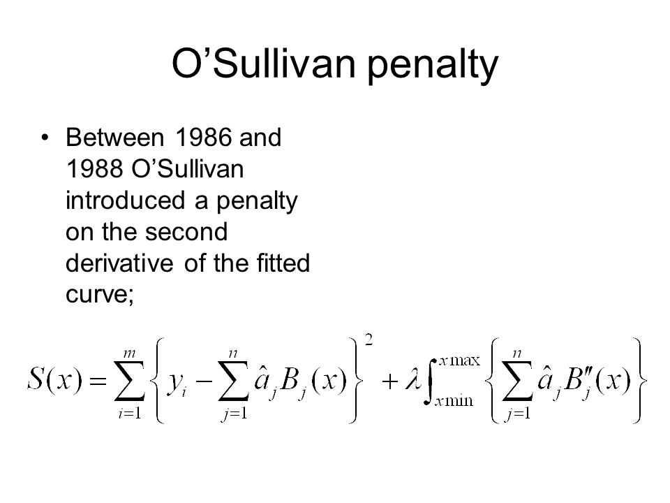 O'Sullivan penalty Between 1986 and 1988 O'Sullivan introduced a penalty on the second derivative of the fitted curve;