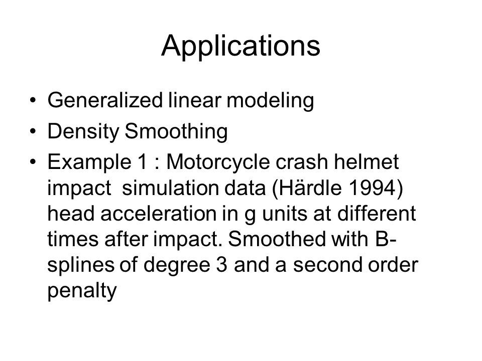 Applications Generalized linear modeling Density Smoothing Example 1 : Motorcycle crash helmet impact simulation data (Härdle 1994) head acceleration in g units at different times after impact.