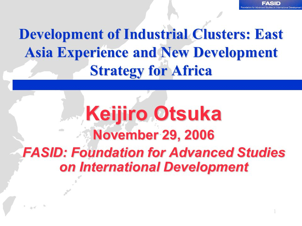 1 Development of Industrial Clusters: East Asia Experience and New Development Strategy for Africa Keijiro Otsuka November 29, 2006 FASID: Foundation for Advanced Studies on International Development