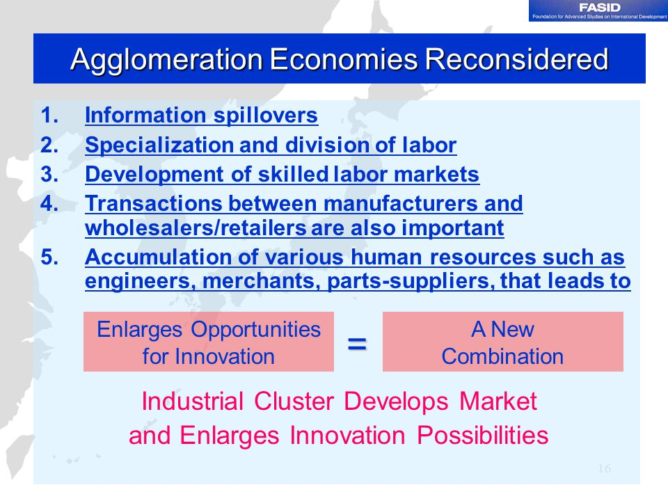 16 Agglomeration Economies Reconsidered 1.Information spillovers 2.Specialization and division of labor 3.Development of skilled labor markets 4.Transactions between manufacturers and wholesalers/retailers are also important 5.Accumulation of various human resources such as engineers, merchants, parts-suppliers, that leads to Industrial Cluster Develops Market and Enlarges Innovation Possibilities Enlarges Opportunities for Innovation A New Combination =