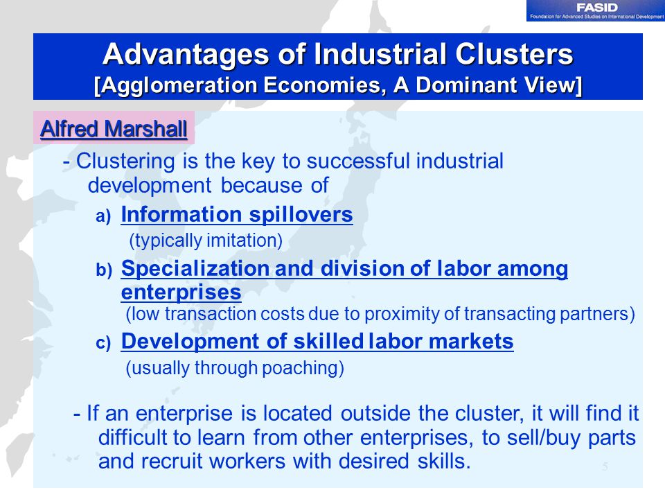 5 Advantages of Industrial Clusters [Agglomeration Economies, A Dominant View] Alfred Marshall - Clustering is the key to successful industrial development because of a) Information spillovers (typically imitation) b) Specialization and division of labor among enterprises (low transaction costs due to proximity of transacting partners) c) Development of skilled labor markets (usually through poaching) - If an enterprise is located outside the cluster, it will find it difficult to learn from other enterprises, to sell/buy parts and recruit workers with desired skills.