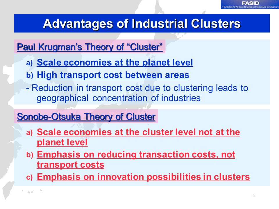 6 Advantages of Industrial Clusters Paul Krugman's Theory of Cluster a) Scale economies at the planet level b) High transport cost between areas - Reduction in transport cost due to clustering leads to geographical concentration of industries Sonobe-Otsuka Theory of Cluster a) Scale economies at the cluster level not at the planet level b) Emphasis on reducing transaction costs, not transport costs c) Emphasis on innovation possibilities in clusters