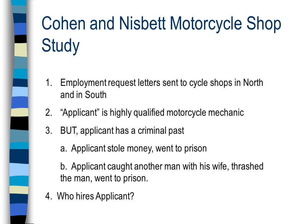 Cohen and Nisbett Motorcycle Shop Study 1.Employment request letters sent to cycle shops in North and in South 2. Applicant is highly qualified motorcycle mechanic 3.BUT, applicant has a criminal past a.