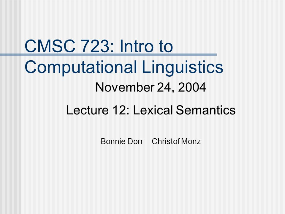 CMSC 723: Intro to Computational Linguistics November 24, 2004 Lecture 12: Lexical Semantics Bonnie Dorr Christof Monz