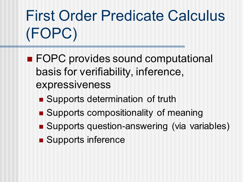 First Order Predicate Calculus (FOPC) FOPC provides sound computational basis for verifiability, inference, expressiveness Supports determination of truth Supports compositionality of meaning Supports question-answering (via variables) Supports inference