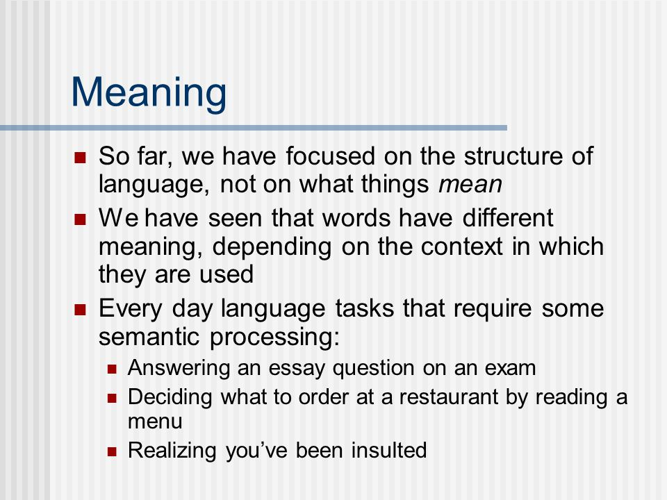 Meaning So far, we have focused on the structure of language, not on what things mean We have seen that words have different meaning, depending on the context in which they are used Every day language tasks that require some semantic processing: Answering an essay question on an exam Deciding what to order at a restaurant by reading a menu Realizing you've been insulted