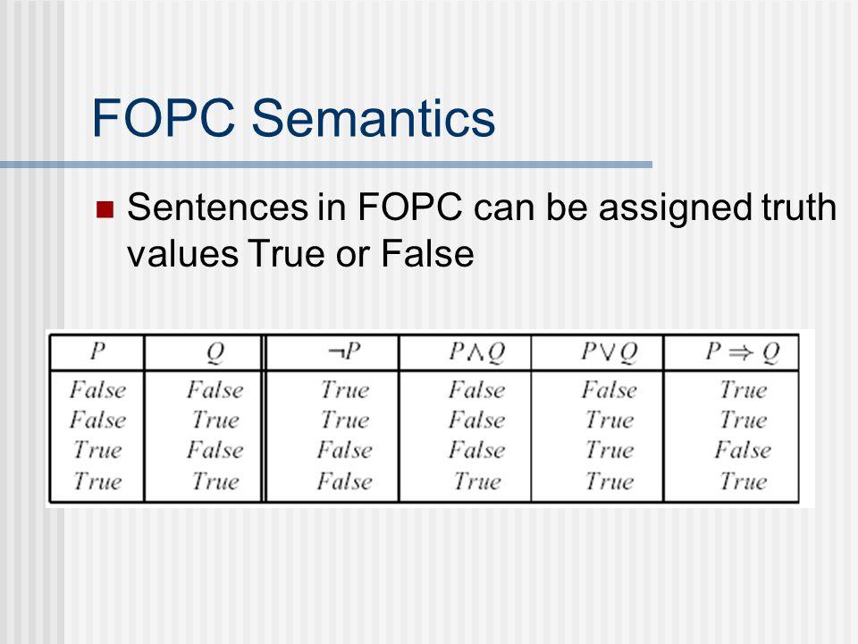 FOPC Semantics Sentences in FOPC can be assigned truth values True or False