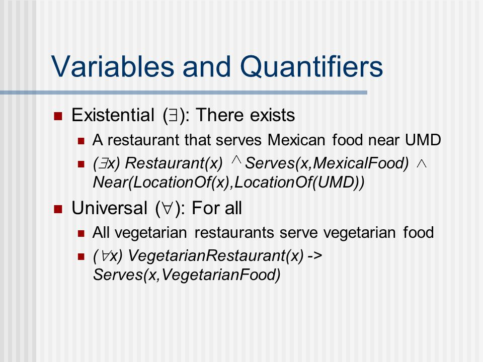 Variables and Quantifiers Existential (  ): There exists A restaurant that serves Mexican food near UMD (  x) Restaurant(x) Serves(x,MexicalFood) Near(LocationOf(x),LocationOf(UMD)) Universal (  ): For all All vegetarian restaurants serve vegetarian food (  x) VegetarianRestaurant(x) -> Serves(x,VegetarianFood)
