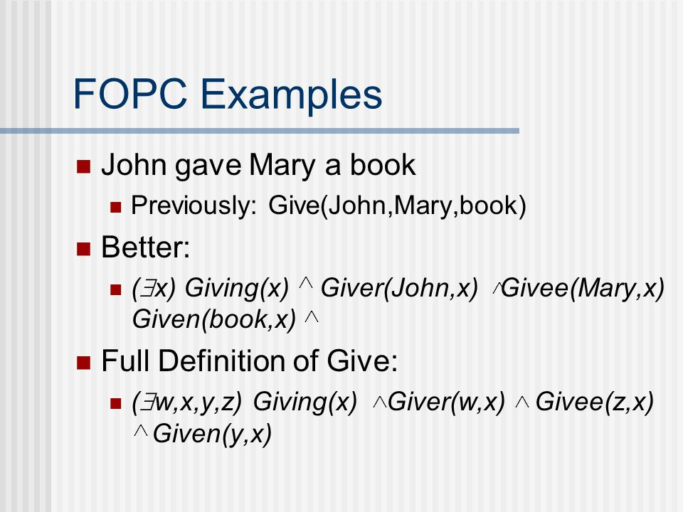 FOPC Examples John gave Mary a book Previously: Give(John,Mary,book) Better: (  x) Giving(x) Giver(John,x)  Givee(Mary,x) Given(book,x) Full Definition of Give: (  w,x,y,z) Giving(x)  Giver(w,x)  Givee(z,x)  Given(y,x)