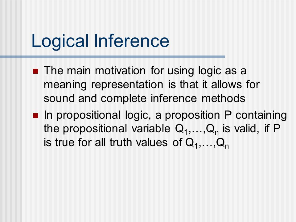 Logical Inference The main motivation for using logic as a meaning representation is that it allows for sound and complete inference methods In propositional logic, a proposition P containing the propositional variable Q 1,…,Q n is valid, if P is true for all truth values of Q 1,…,Q n