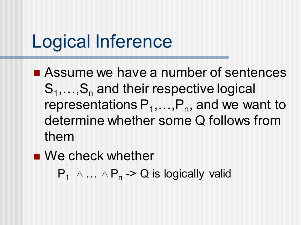 Logical Inference Assume we have a number of sentences S 1,…,S n and their respective logical representations P 1,…,P n, and we want to determine whether some Q follows from them We check whether P 1 … P n -> Q is logically valid