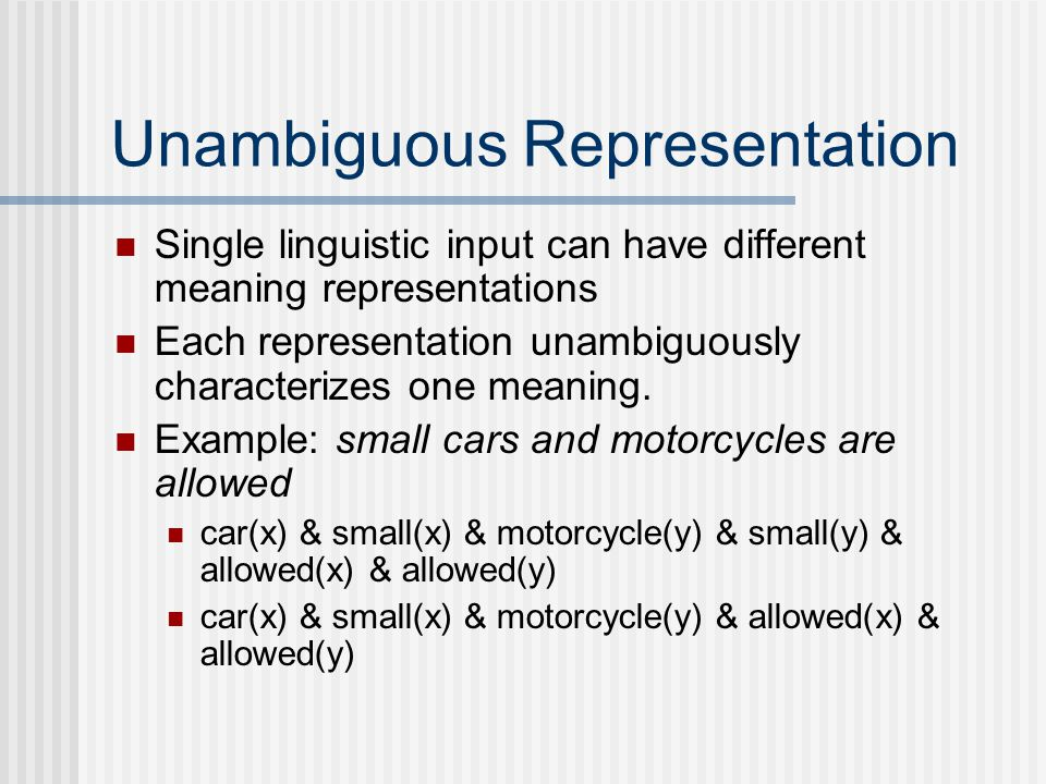 Unambiguous Representation Single linguistic input can have different meaning representations Each representation unambiguously characterizes one meaning.