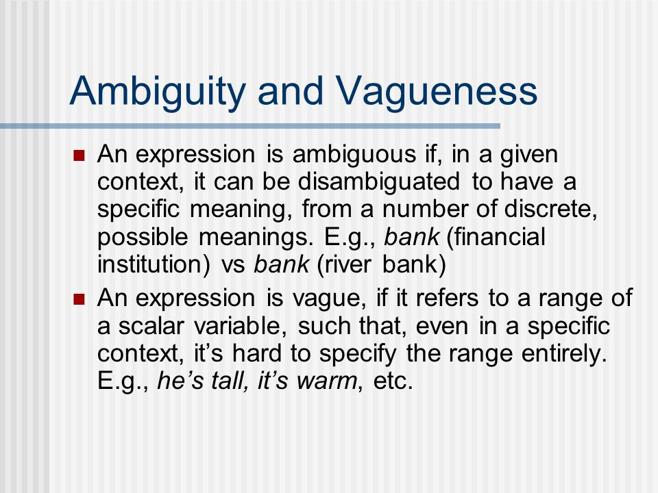 Ambiguity and Vagueness An expression is ambiguous if, in a given context, it can be disambiguated to have a specific meaning, from a number of discrete, possible meanings.