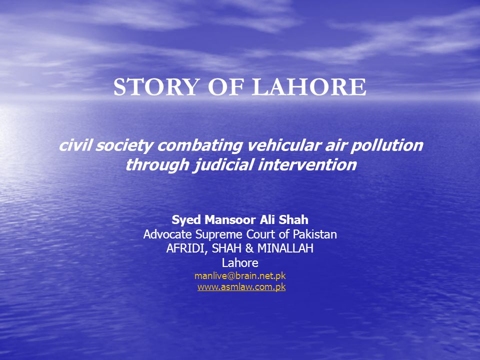 STORY OF LAHORE civil society combating vehicular air pollution through judicial intervention Syed Mansoor Ali Shah Advocate Supreme Court of Pakistan AFRIDI, SHAH & MINALLAH Lahore manlive@brain.net.pk www.asmlaw.com.pk