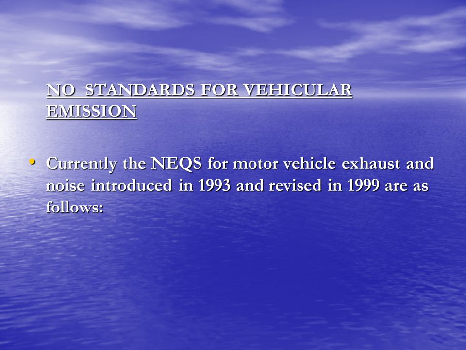 NO STANDARDS FOR VEHICULAR EMISSION NO STANDARDS FOR VEHICULAR EMISSION Currently the NEQS for motor vehicle exhaust and noise introduced in 1993 and revised in 1999 are as follows: Currently the NEQS for motor vehicle exhaust and noise introduced in 1993 and revised in 1999 are as follows: