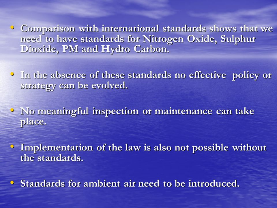 Comparison with international standards shows that we need to have standards for Nitrogen Oxide, Sulphur Dioxide, PM and Hydro Carbon.