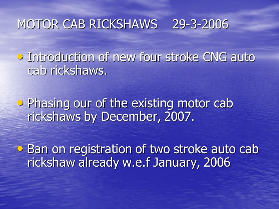 MOTOR CAB RICKSHAWS 29-3-2006 Introduction of new four stroke CNG auto cab rickshaws. Introduction of new four stroke CNG auto cab rickshaws. Phasing