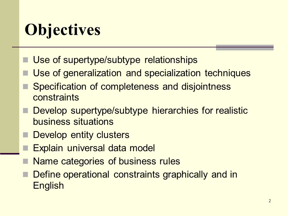 2 Objectives Use of supertype/subtype relationships Use of generalization and specialization techniques Specification of completeness and disjointness constraints Develop supertype/subtype hierarchies for realistic business situations Develop entity clusters Explain universal data model Name categories of business rules Define operational constraints graphically and in English