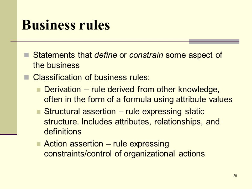 29 Business rules Statements that define or constrain some aspect of the business Classification of business rules: Derivation – rule derived from other knowledge, often in the form of a formula using attribute values Structural assertion – rule expressing static structure.
