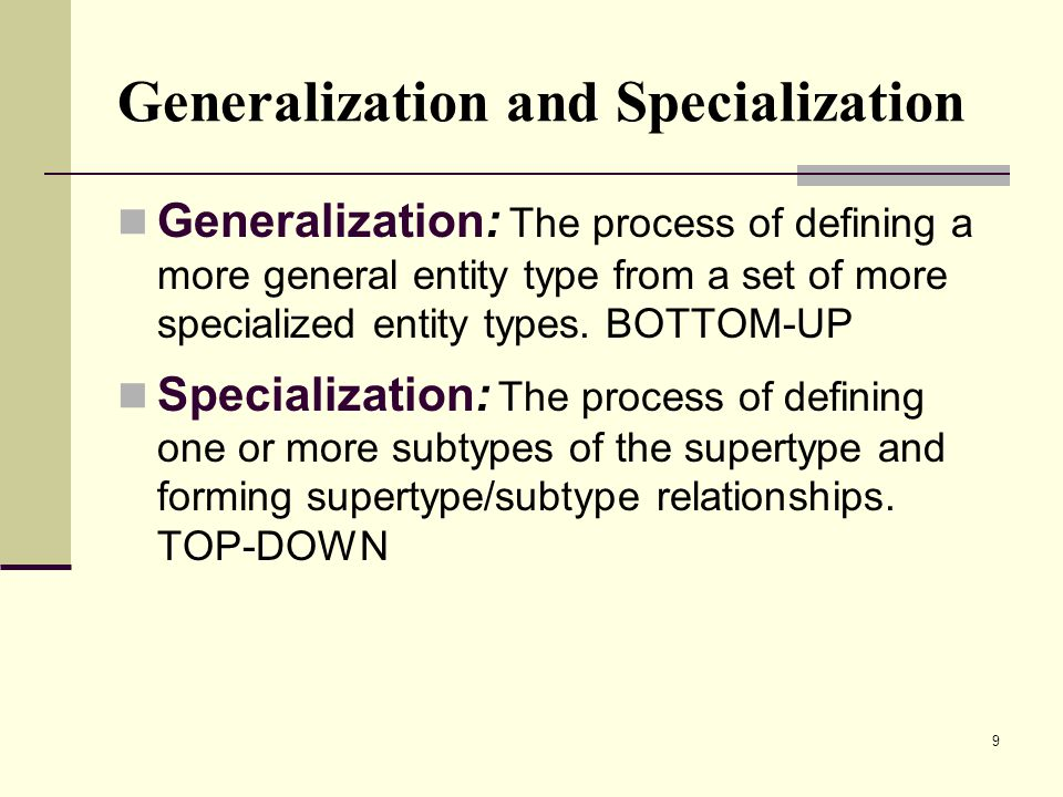 9 Generalization and Specialization Generalization: The process of defining a more general entity type from a set of more specialized entity types.